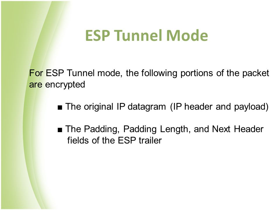 For ESP Tunnel mode, the following portions of the packet are encrypted ■ The original IP datagram (IP header and payload) ■ The Padding, Padding Length, and Next Header fields of the ESP trailer