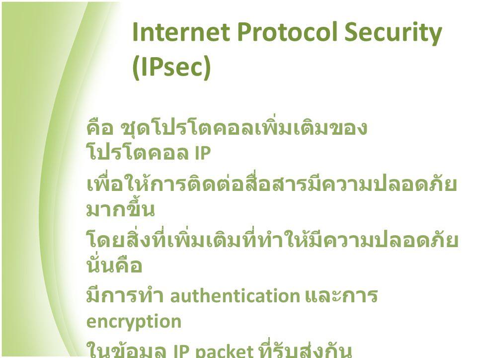 Internet Protocol Security (IPsec) คือ ชุดโปรโตคอลเพิ่มเติมของ โปรโตคอล IP เพื่อให้การติดต่อสื่อสารมีความปลอดภัย มากขึ้น โดยสิ่งที่เพิ่มเติมที่ทำให้มีความปลอดภัย นั่นคือ มีการทำ authentication และการ encryption ในข้อมูล IP packet ที่รับส่งกัน