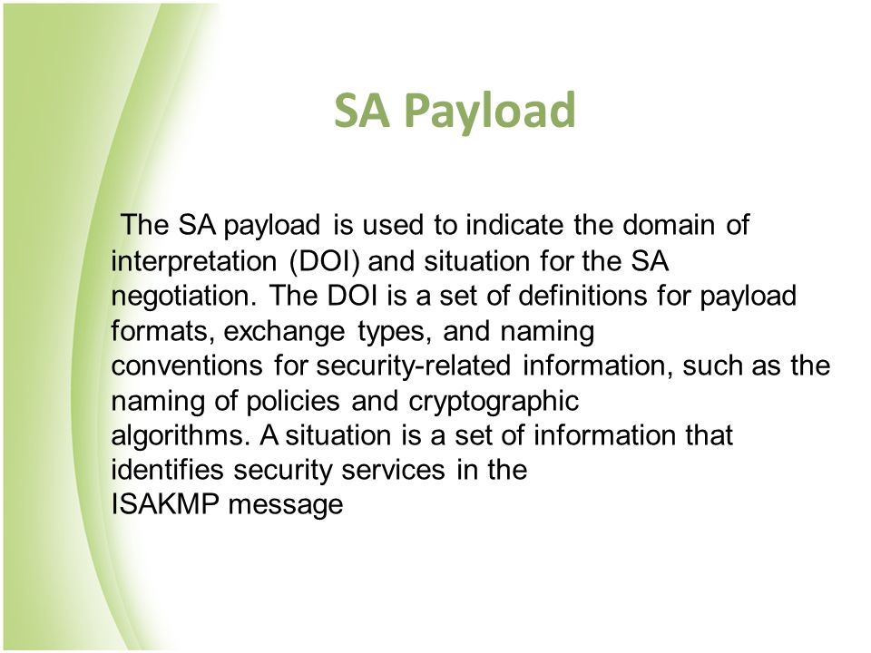 SA Payload The SA payload is used to indicate the domain of interpretation (DOI) and situation for the SA negotiation. The DOI is a set of definitions