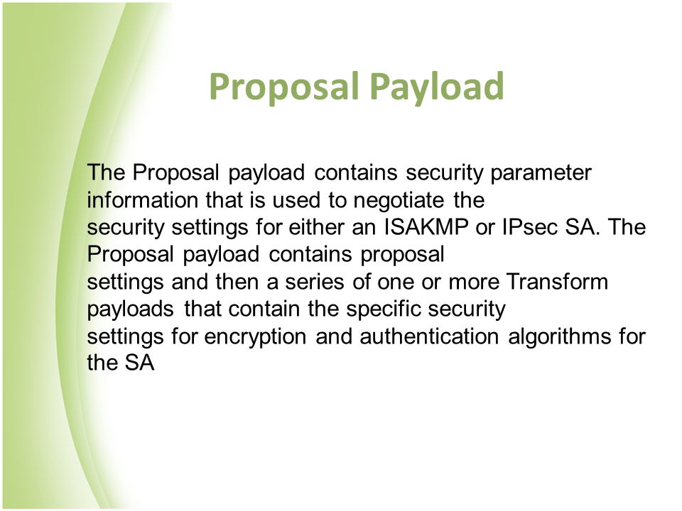 Proposal Payload The Proposal payload contains security parameter information that is used to negotiate the security settings for either an ISAKMP or IPsec SA.