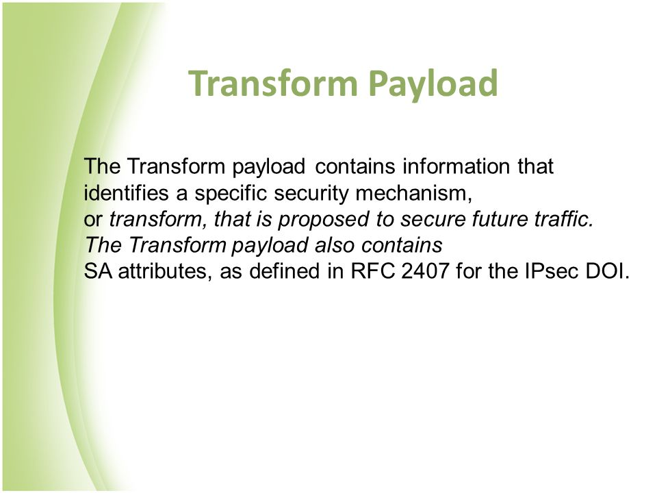 Transform Payload The Transform payload contains information that identifies a specific security mechanism, or transform, that is proposed to secure future traffic.