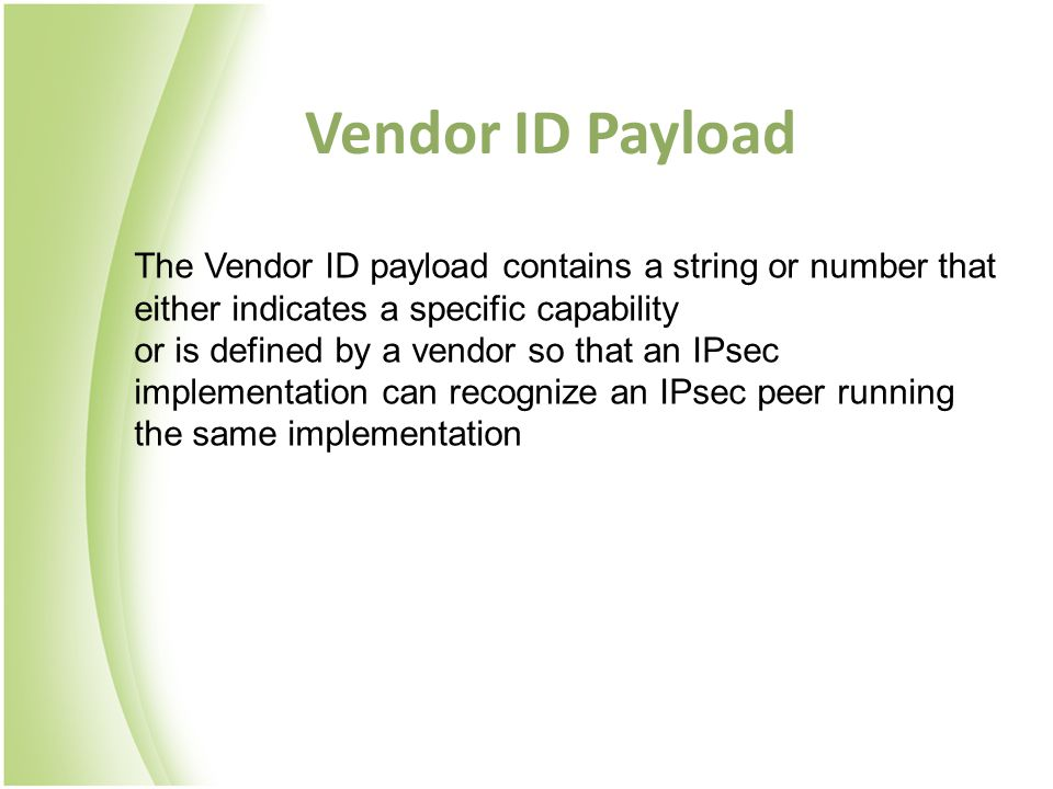 Vendor ID Payload The Vendor ID payload contains a string or number that either indicates a specific capability or is defined by a vendor so that an I