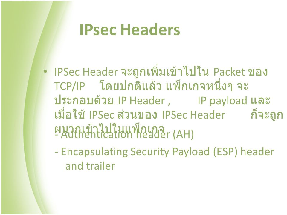 IPsec Headers - Authentication header (AH) - Encapsulating Security Payload (ESP) header and trailer IPSec Header จะถูกเพิ่มเข้าไปใน Packet ของ TCP/IP