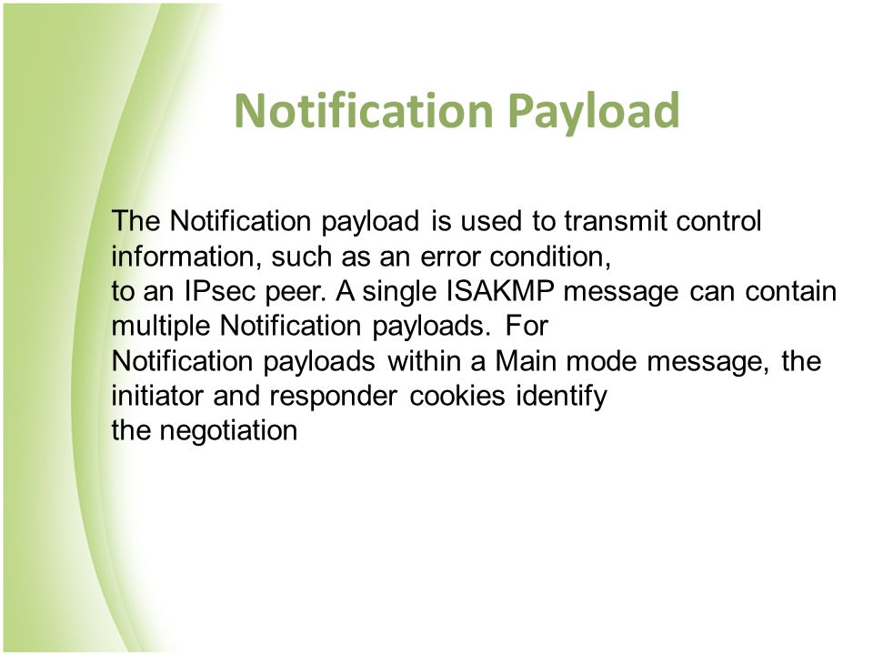 Notification Payload The Notification payload is used to transmit control information, such as an error condition, to an IPsec peer. A single ISAKMP m