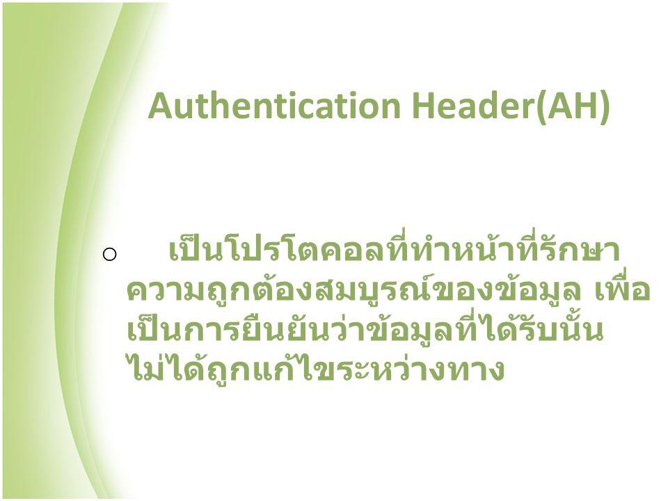 Authentication Header(AH) o เป็นโปรโตคอลที่ทำหน้าที่รักษา ความถูกต้องสมบูรณ์ของข้อมูล เพื่อ เป็นการยืนยันว่าข้อมูลที่ได้รับนั้น ไม่ได้ถูกแก้ไขระหว่างทาง