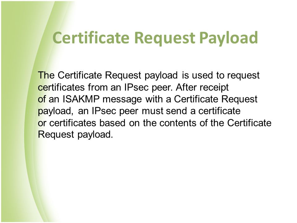 Certificate Request Payload The Certificate Request payload is used to request certificates from an IPsec peer.