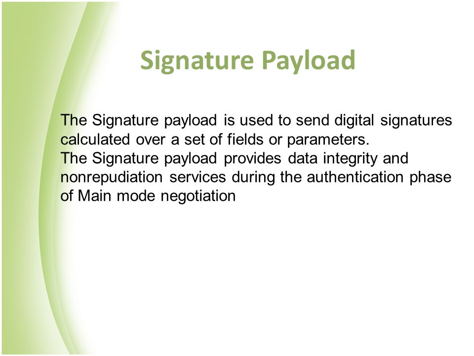 Signature Payload The Signature payload is used to send digital signatures calculated over a set of fields or parameters. The Signature payload provid