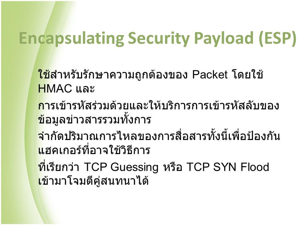 Encapsulating Security Payload (ESP) ใช้สำหรับรักษาความถูกต้องของ Packet โดยใช้ HMAC และ การเข้ารหัสร่วมด้วยและให้บริการการเข้ารหัสลับของ ข้อมูลข่าวสารรวมทั้งการ จำกัดปริมาณการไหลของการสื่อสารทั้งนี้เพื่อป้องกัน แฮคเกอร์ที่อาจใช้วิธีการ ที่เรียกว่า TCP Guessing หรือ TCP SYN Flood เข้ามาโจมตีคู่สนทนาได้