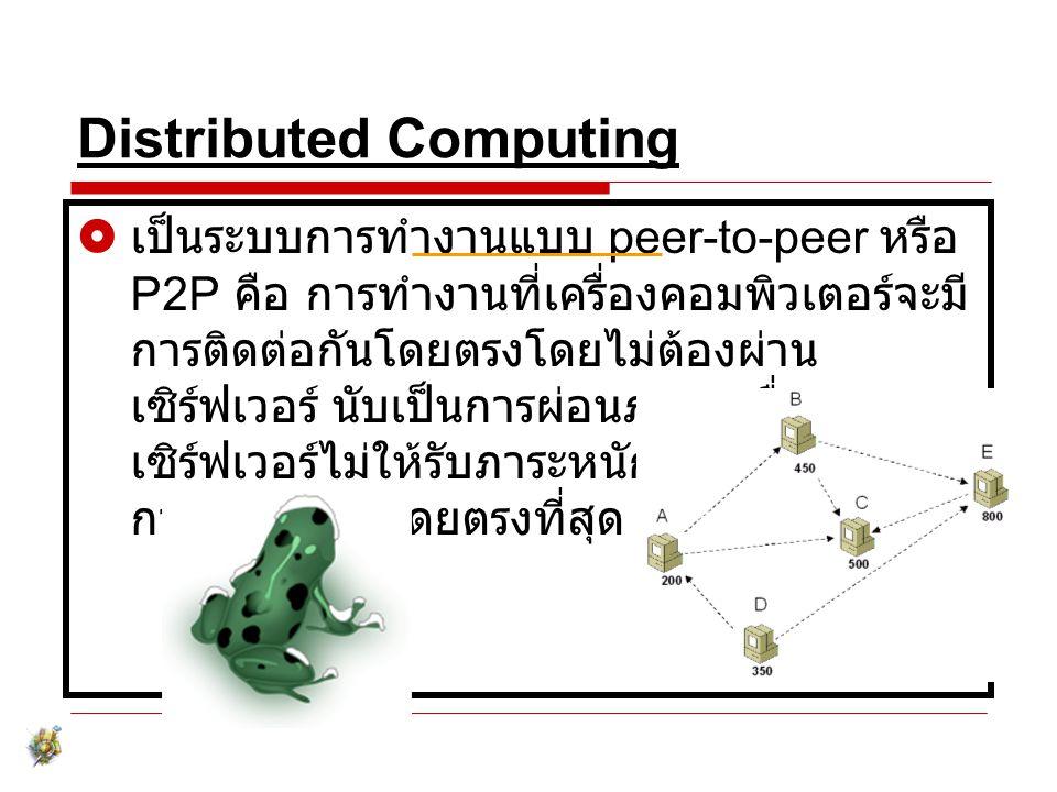 Distributed Computing  เป็นระบบการทำงานแบบ peer-to-peer หรือ P2P คือ การทำงานที่เครื่องคอมพิวเตอร์จะมี การติดต่อกันโดยตรงโดยไม่ต้องผ่าน เซิร์ฟเวอร์ น