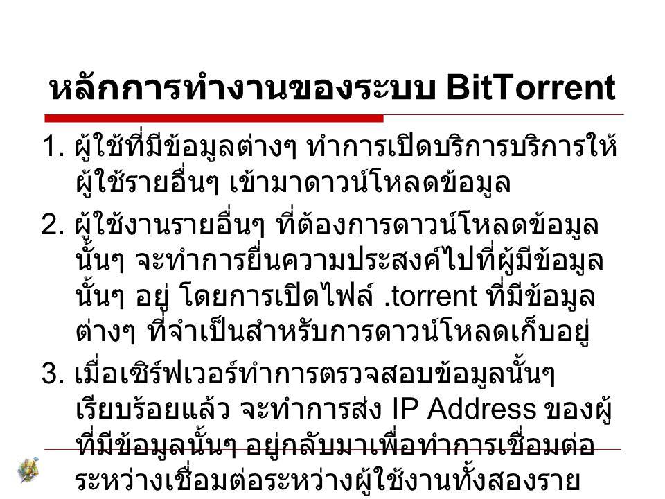 หลักการทำงานของระบบ BitTorrent 1. ผู้ใช้ที่มีข้อมูลต่างๆ ทำการเปิดบริการบริการให้ ผู้ใช้รายอื่นๆ เข้ามาดาวน์โหลดข้อมูล 2. ผู้ใช้งานรายอื่นๆ ที่ต้องการ