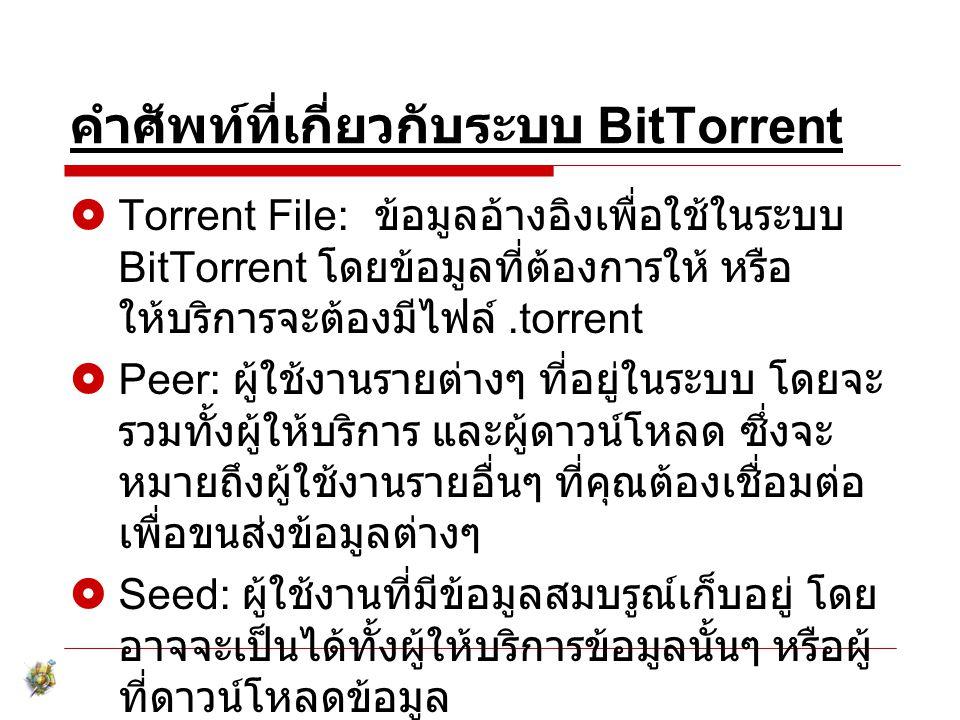 คำศัพท์ที่เกี่ยวกับระบบ BitTorrent  Torrent File: ข้อมูลอ้างอิงเพื่อใช้ในระบบ BitTorrent โดยข้อมูลที่ต้องการให้ หรือ ให้บริการจะต้องมีไฟล์.torrent 