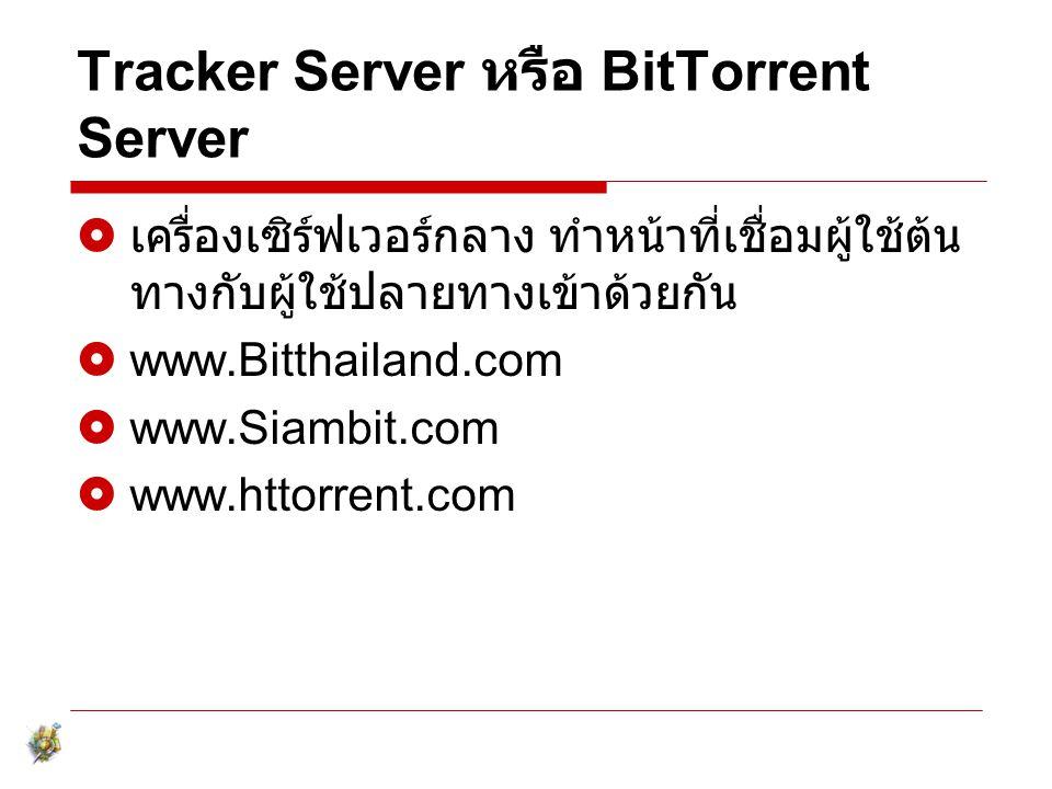 Tracker Server หรือ BitTorrent Server  เครื่องเซิร์ฟเวอร์กลาง ทำหน้าที่เชื่อมผู้ใช้ต้น ทางกับผู้ใช้ปลายทางเข้าด้วยกัน  www.Bitthailand.com  www.Sia
