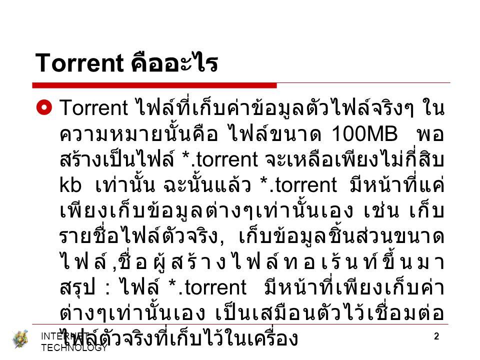 Torrent คืออะไร  Torrent ไฟล์ที่เก็บค่าข้อมูลตัวไฟล์จริงๆ ใน ความหมายนั้นคือ ไฟล์ขนาด 100MB พอ สร้างเป็นไฟล์ *.torrent จะเหลือเพียงไม่กี่สิบ kb เท่าน