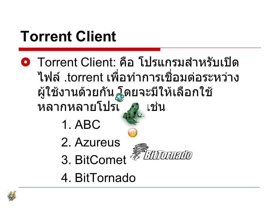 Torrent Client  Torrent Client: คือ โปรแกรมสำหรับเปิด ไฟล์.torrent เพื่อทำการเชื่อมต่อระหว่าง ผู้ใช้งานด้วยกัน โดยจะมีให้เลือกใช้ หลากหลายโปรแกรม เช่