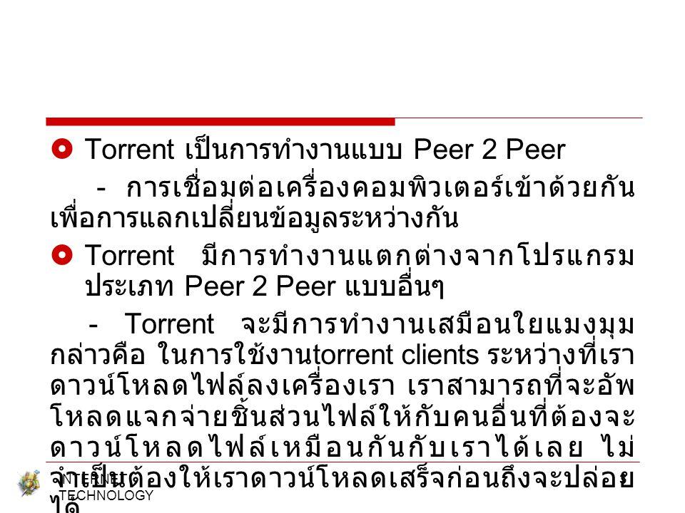  Torrent เป็นการทำงานแบบ Peer 2 Peer - การเชื่อมต่อเครื่องคอมพิวเตอร์เข้าด้วยกัน เพื่อการแลกเปลี่ยนข้อมูลระหว่างกัน  Torrent มีการทำงานแตกต่างจากโปร