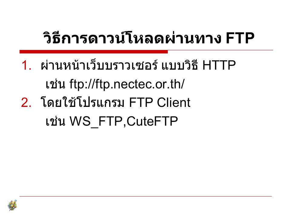 วิธีการดาวน์โหลดผ่านทาง FTP 1. ผ่านหน้าเว็บบราวเซอร์ แบบวิธี HTTP เช่น ftp://ftp.nectec.or.th/ 2. โดยใช้โปรแกรม FTP Client เช่น WS_FTP,CuteFTP