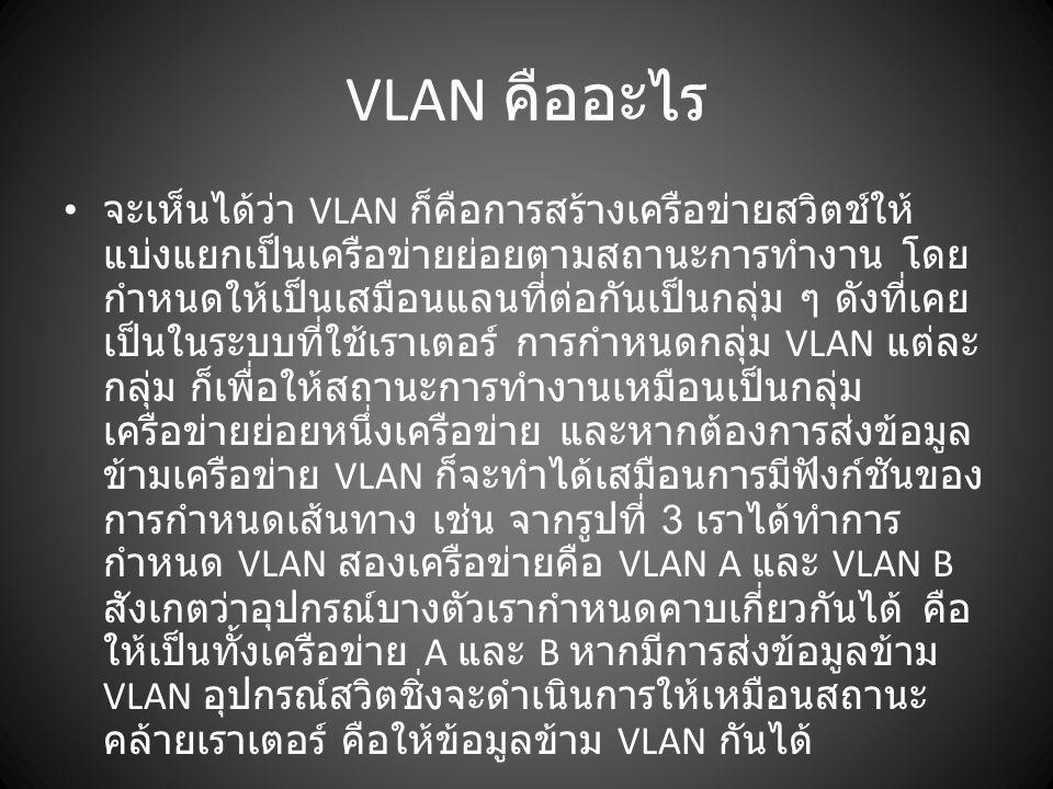 VLAN คืออะไร จะเห็นได้ว่า VLAN ก็คือการสร้างเครือข่ายสวิตช์ให้ แบ่งแยกเป็นเครือข่ายย่อยตามสถานะการทำงาน โดย กำหนดให้เป็นเสมือนแลนที่ต่อกันเป็นกลุ่ม ๆ