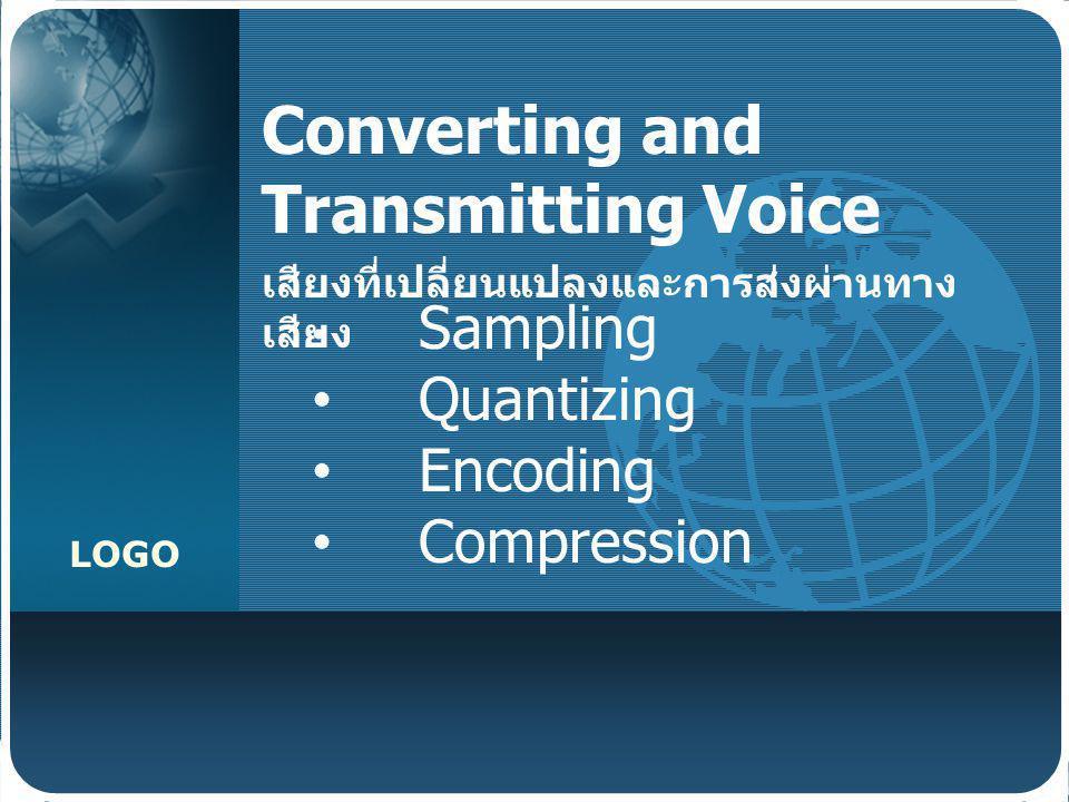 LOGO Converting and Transmitting Voice เสียงที่เปลี่ยนแปลงและการส่งผ่านทาง เสียง Sampling Quantizing Encoding Compression