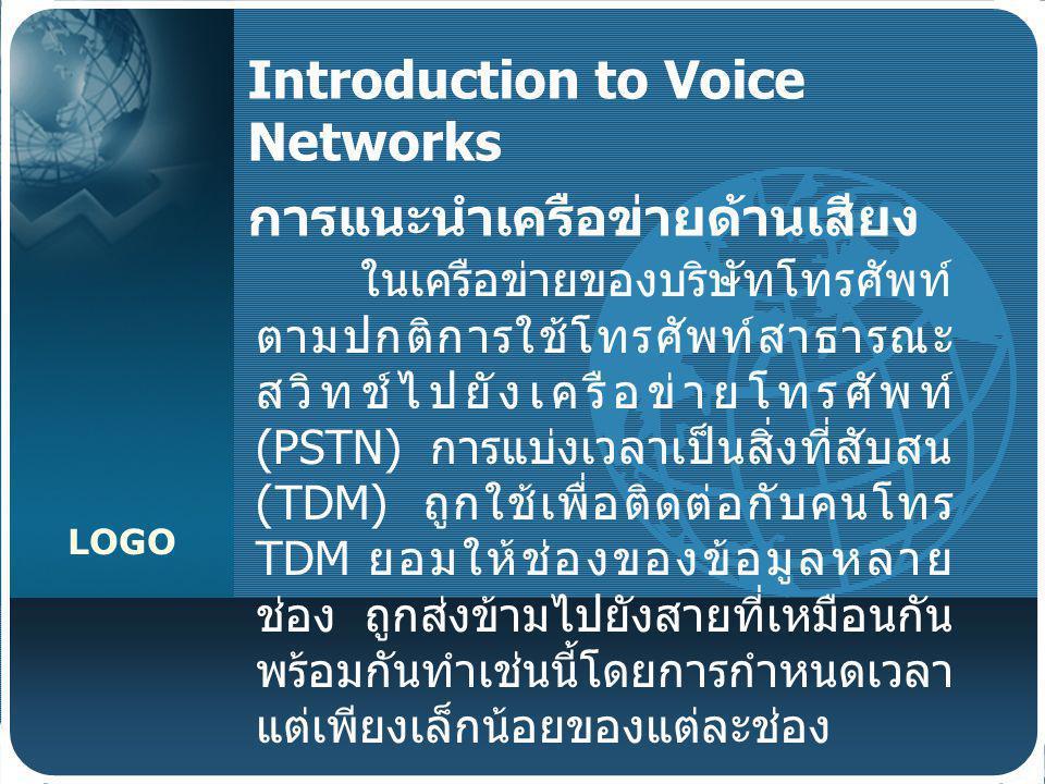 LOGO Introduction to Voice Networks การแนะนำเครือข่ายด้านเสียง ในเครือข่ายของบริษัทโทรศัพท์ ตามปกติการใช้โทรศัพท์สาธารณะ สวิทช์ไปยังเครือข่ายโทรศัพท์