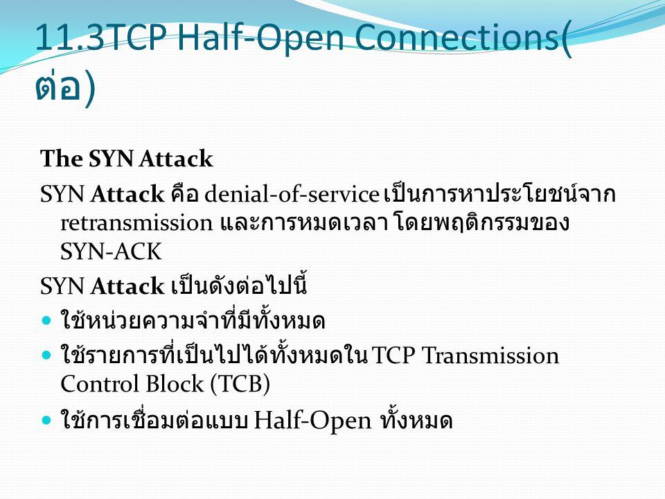11.3TCP Half-Open Connections( ต่อ ) The SYN Attack SYN Attack คือ denial-of-service เป็นการหาประโยชน์จาก retransmission และการหมดเวลา โดยพฤติกรรมของ