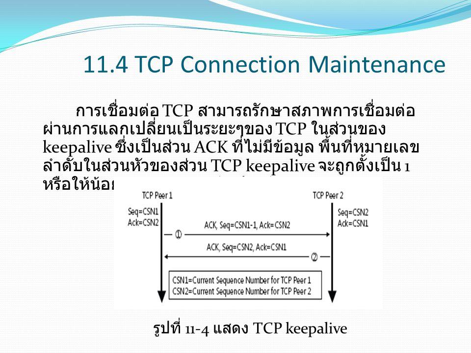 11.4 TCP Connection Maintenance การเชื่อมต่อ TCP สามารถรักษาสภาพการเชื่อมต่อ ผ่านการแลกเปลี่ยนเป็นระยะๆของ TCP ในส่วนของ keepalive ซึ่งเป็นส่วน ACK ที