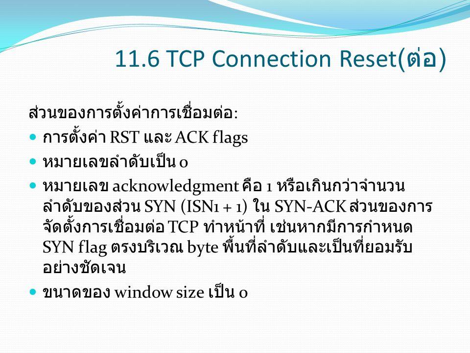 11.6 TCP Connection Reset( ต่อ ) ส่วนของการตั้งค่าการเชื่อมต่อ : การตั้งค่า RST และ ACK flags หมายเลขลำดับเป็น 0 หมายเลข acknowledgment คือ 1 หรือเกิน