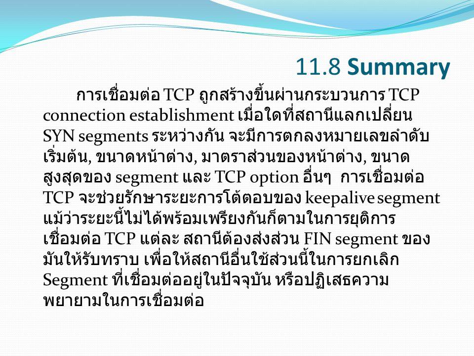 11.8 Summary การเชื่อมต่อ TCP ถูกสร้างขึ้นผ่านกระบวนการ TCP connection establishment เมื่อใดที่สถานีแลกเปลี่ยน SYN segments ระหว่างกัน จะมีการตกลงหมาย