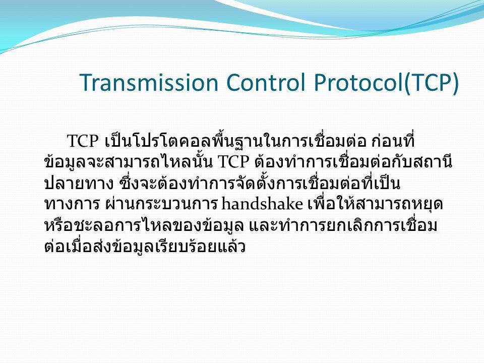 Transmission Control Protocol(TCP) TCP เป็นโปรโตคอลพื้นฐานในการเชื่อมต่อ ก่อนที่ ข้อมูลจะสามารถไหลนั้น TCP ต้องทำการเชื่อมต่อกับสถานี ปลายทาง ซึ่งจะต้