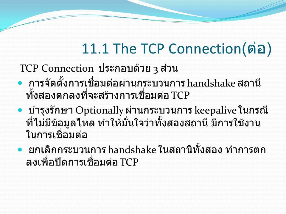 11.1 The TCP Connection( ต่อ ) TCP Connection ประกอบด้วย 3 ส่วน การจัดตั้งการเชื่อมต่อผ่านกระบวนการ handshake สถานี ทั้งสองตกลงที่จะสร้างการเชื่อมต่อ