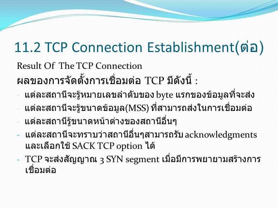 11.2 TCP Connection Establishment( ต่อ ) Result Of The TCP Connection ผลของการจัดตั้งการเชื่อมต่อ TCP มีดังนี้ : - แต่ละสถานีจะรู้หมายเลขลำดับของ byte