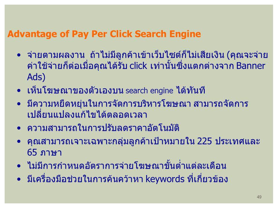 Advantage of Pay Per Click Search Engine จ่ายตามผลงาน ถ้าไม่มีลูกค้าเข้าเว็บไซต์ก็ไม่เสียเงิน (คุณจะจ่าย ค่าใช้จ่ายก็ต่อเมื่อคุณได้รับ click เท่านั้นซ