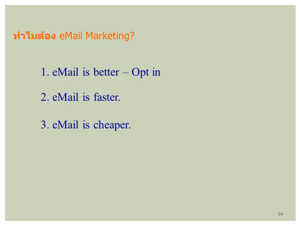 ทำไมต้อง eMail Marketing? 1. eMail is better – Opt in 2. eMail is faster. 3. eMail is cheaper. 54