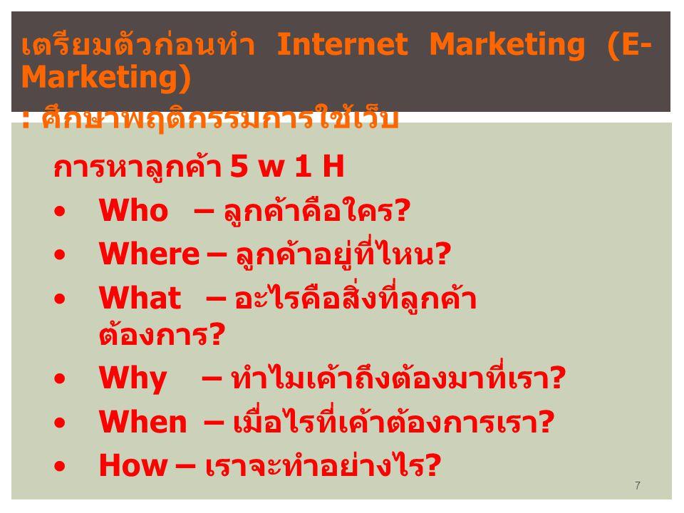 เตรียมตัวก่อนทำ Internet Marketing (E- Marketing) : ศึกษาพฤติกรรมการใช้เว็บ การหาลูกค้า 5 w 1 H Who – ลูกค้าคือใคร ? Where – ลูกค้าอยู่ที่ไหน ? What –