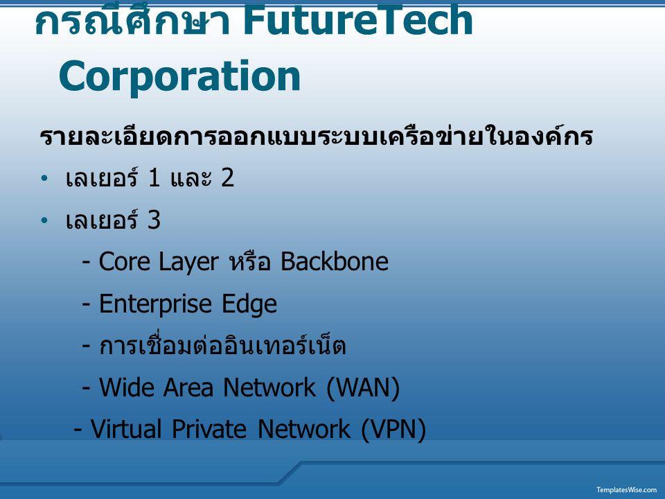 กรณีศึกษา FutureTech Corporation รายละเอียดการออกแบบระบบเครือข่ายในองค์กร เลเยอร์ 1 และ 2 เลเยอร์ 3 - Core Layer หรือ Backbone - Enterprise Edge - การ
