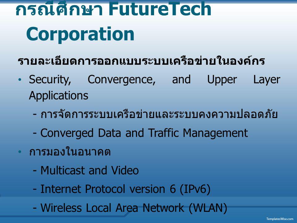 กรณีศึกษา FutureTech Corporation รายละเอียดการออกแบบระบบเครือข่ายในองค์กร Security, Convergence, and Upper Layer Applications - การจัดการระบบเครือข่าย