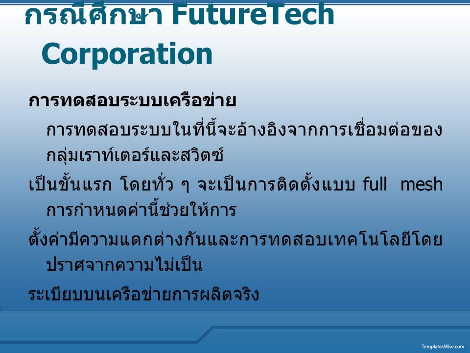กรณีศึกษา FutureTech Corporation การทดสอบระบบเครือข่าย การทดสอบระบบในที่นี้จะอ้างอิงจากการเชื่อมต่อของ กลุ่มเราท์เตอร์และสวิตซ์ เป็นขั้นแรก โดยทั่ว ๆ