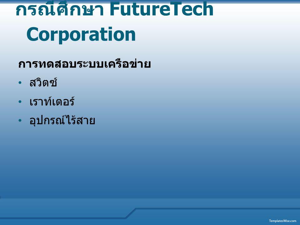 กรณีศึกษา FutureTech Corporation การทดสอบระบบเครือข่าย สวิตซ์ เราท์เตอร์ อุปกรณ์ไร้สาย