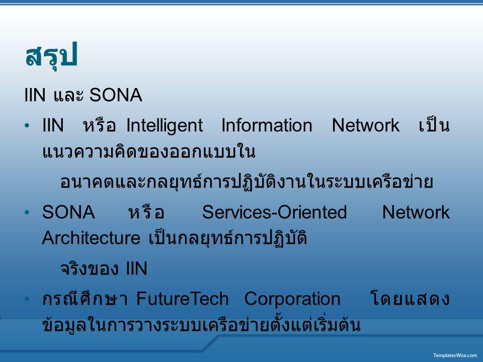 สรุป IIN และ SONA IIN หรือ Intelligent Information Network เป็น แนวความคิดของออกแบบใน อนาคตและกลยุทธ์การปฏิบัติงานในระบบเครือข่าย SONA หรือ Services-O