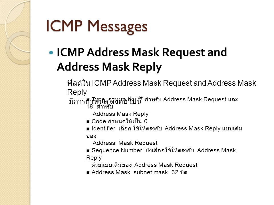 ICMP Messages ICMP Address Mask Request and Address Mask Reply ■ Type กำหนด ถึง 17 สำหรับ Address Mask Request และ 18 สำหรับ Address Mask Reply ■ Code
