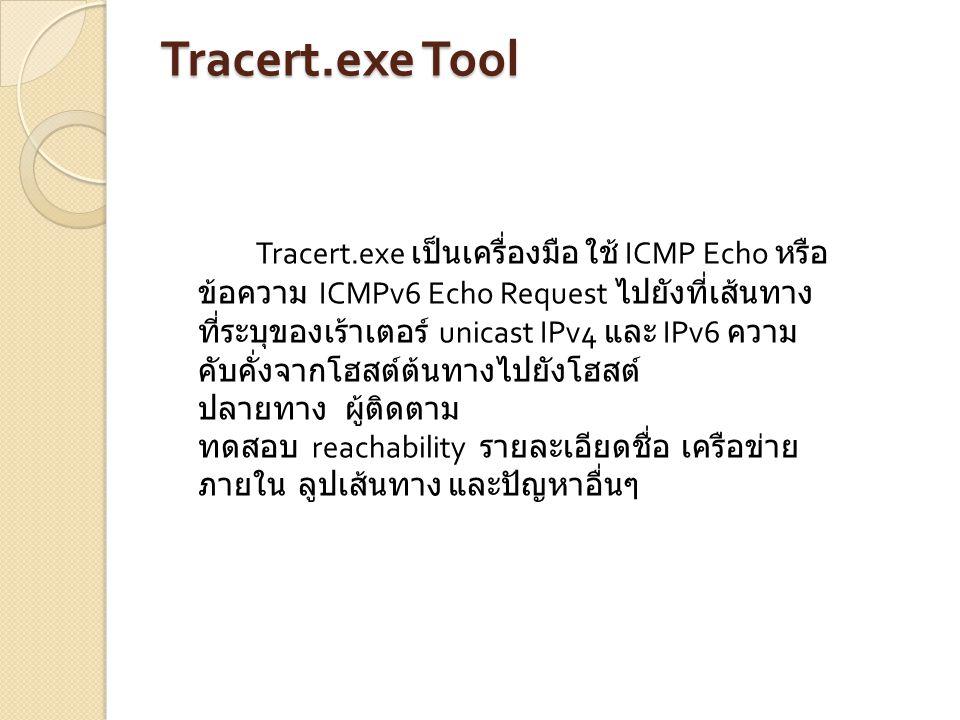 Tracert.exe Tool Tracert.exe เป็นเครื่องมือ ใช้ ICMP Echo หรือ ข้อความ ICMPv6 Echo Request ไปยังที่เส้นทาง ที่ระบุของเร้าเตอร์ unicast IPv4 และ IPv6 ค
