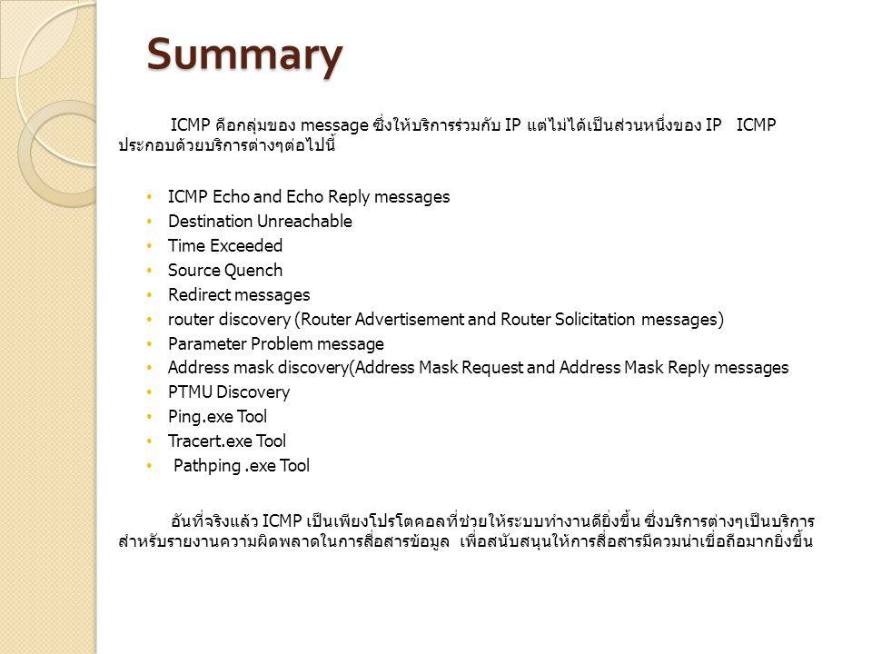 Summary ICMP คือกลุ่มของ message ซึ่งให้บริการร่วมกับ IP แต่ไม่ได้เป็นส่วนหนึ่งของ IP ICMP ประกอบด้วยบริการต่างๆต่อไปนี้ ICMP Echo and Echo Reply mess