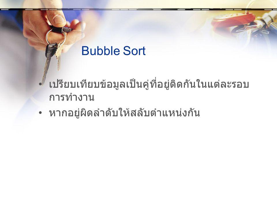 Bubble Sort เปรียบเทียบข้อมูลเป็นคู่ที่อยู่ติดกันในแต่ละรอบ การทำงาน หากอยู่ผิดลำดับให้สลับตำแหน่งกัน