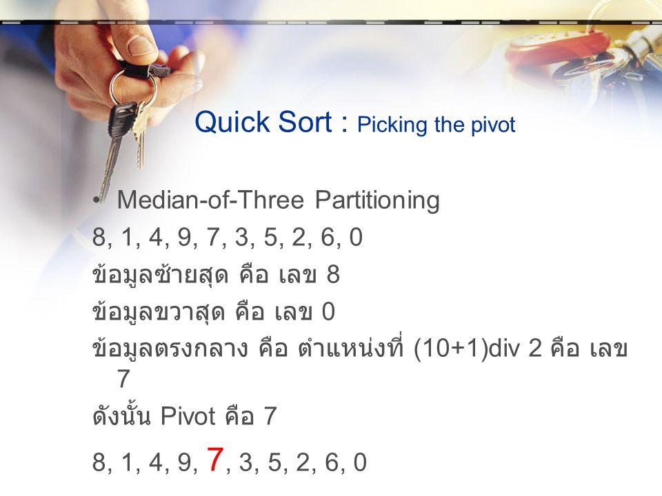 Quick Sort : Picking the pivot Median-of-Three Partitioning 8, 1, 4, 9, 7, 3, 5, 2, 6, 0 ข้อมูลซ้ายสุด คือ เลข 8 ข้อมูลขวาสุด คือ เลข 0 ข้อมูลตรงกลาง คือ ตำแหน่งที่ (10+1)div 2 คือ เลข 7 ดังนั้น Pivot คือ 7 8, 1, 4, 9, 7, 3, 5, 2, 6, 0
