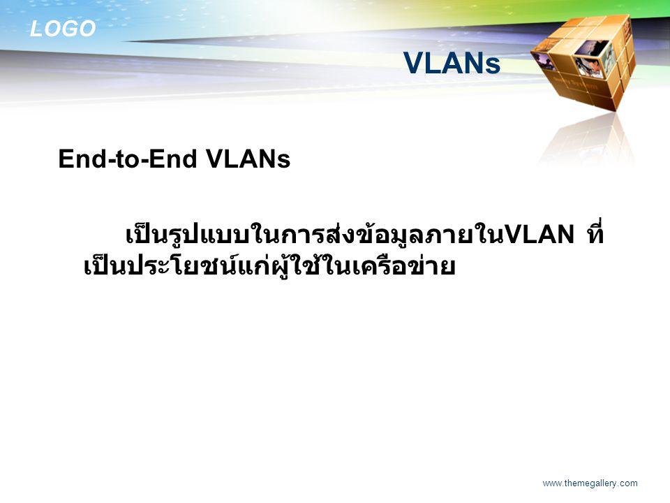 LOGO www.themegallery.com VLANs End-to-End VLANs เป็นรูปแบบในการส่งข้อมูลภายใน VLAN ที่ เป็นประโยชน์แก่ผู้ใช้ในเครือข่าย