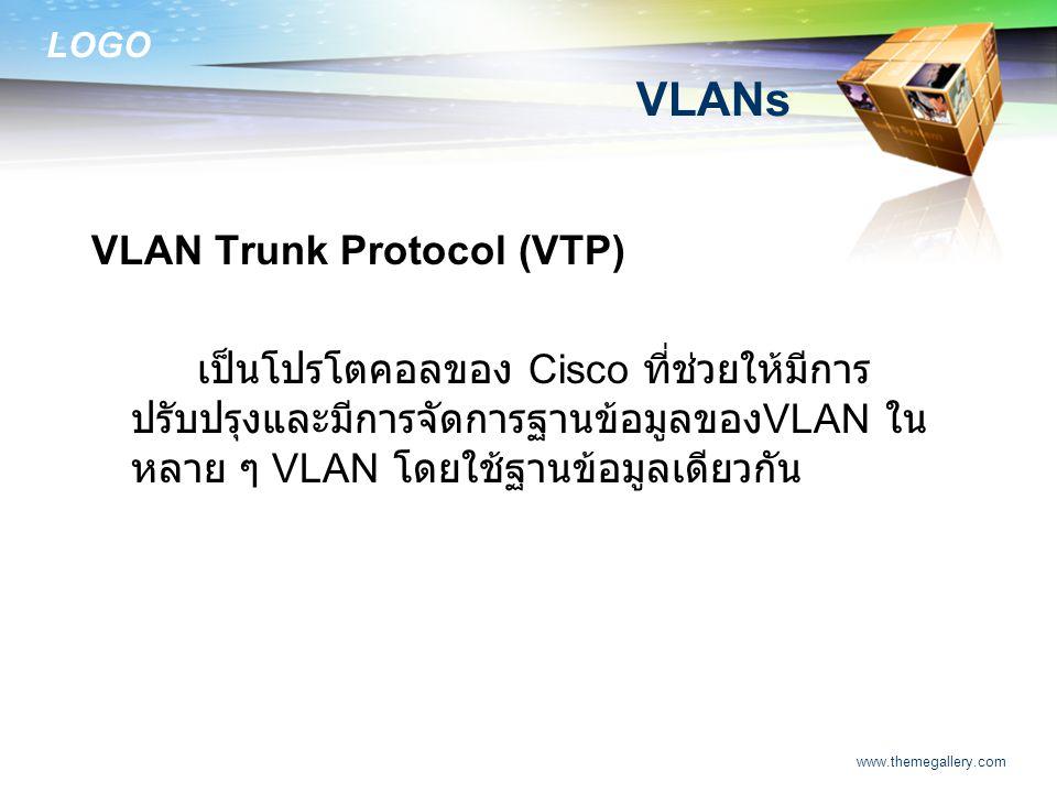 LOGO www.themegallery.com VLANs VLAN Trunk Protocol (VTP) เป็นโปรโตคอลของ Cisco ที่ช่วยให้มีการ ปรับปรุงและมีการจัดการฐานข้อมูลของ VLAN ใน หลาย ๆ VLAN