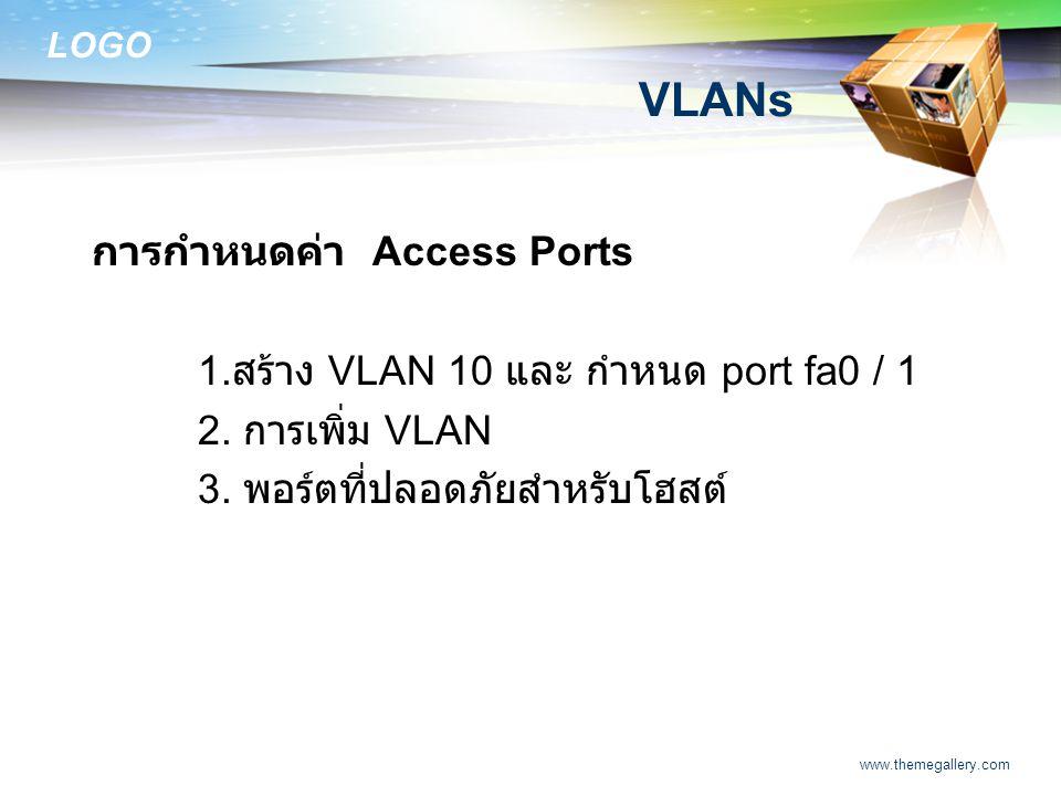 LOGO www.themegallery.com VLANs การกำหนดค่า Access Ports 1. สร้าง VLAN 10 และ กำหนด port fa0 / 1 2. การเพิ่ม VLAN 3. พอร์ตที่ปลอดภัยสำหรับโฮสต์