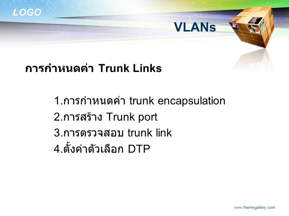 LOGO www.themegallery.com VLANs การกำหนดค่า Trunk Links 1. การกำหนดค่า trunk encapsulation 2. การสร้าง Trunk port 3. การตรวจสอบ trunk link 4. ตั้งค่าต