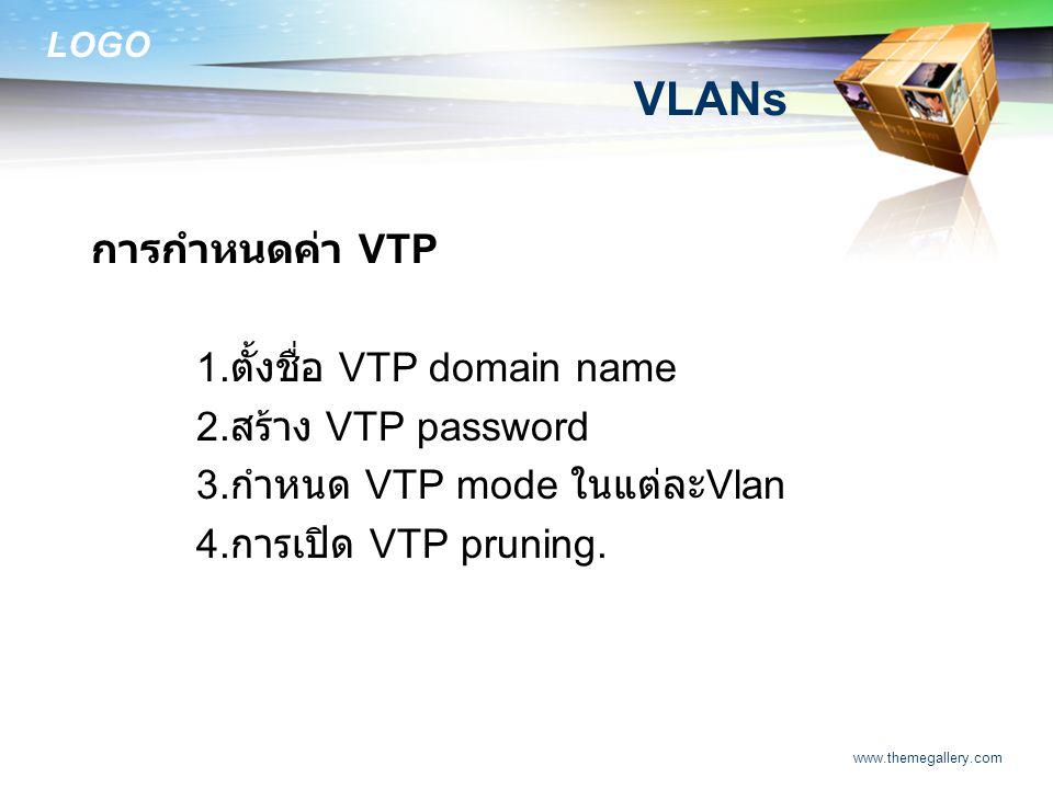 LOGO www.themegallery.com VLANs การกำหนดค่า VTP 1. ตั้งชื่อ VTP domain name 2. สร้าง VTP password 3. กำหนด VTP mode ในแต่ละ Vlan 4. การเปิด VTP prunin