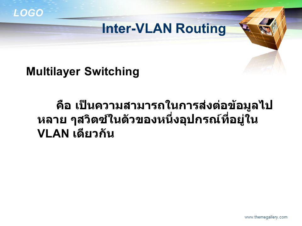 LOGO www.themegallery.com Inter-VLAN Routing Multilayer Switching คือ เป็นความสามารถในการส่งต่อข้อมูลไป หลาย ๆสวิตซ์ในตัวของหนึ่งอุปกรณ์ที่อยู่ใน VLAN