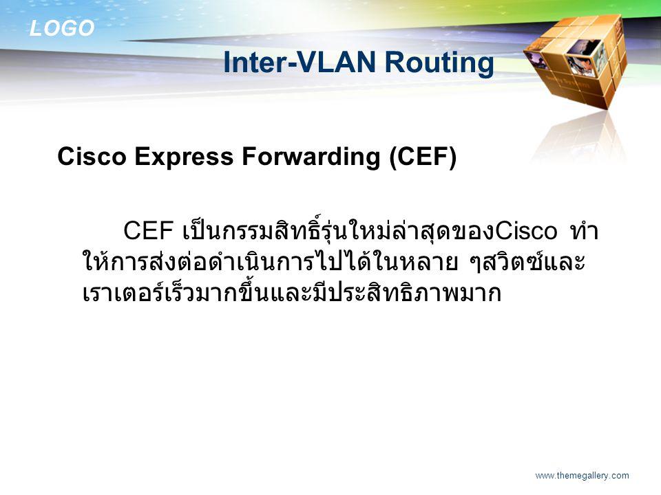 LOGO www.themegallery.com Inter-VLAN Routing Cisco Express Forwarding (CEF) CEF เป็นกรรมสิทธิ์รุ่นใหม่ล่าสุดของ Cisco ทำ ให้การส่งต่อดำเนินการไปได้ในห